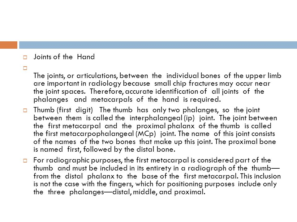  Joints of the Hand  The joints, or articulations, between the individual bones of the upper limb are important in radiology because small chip frac