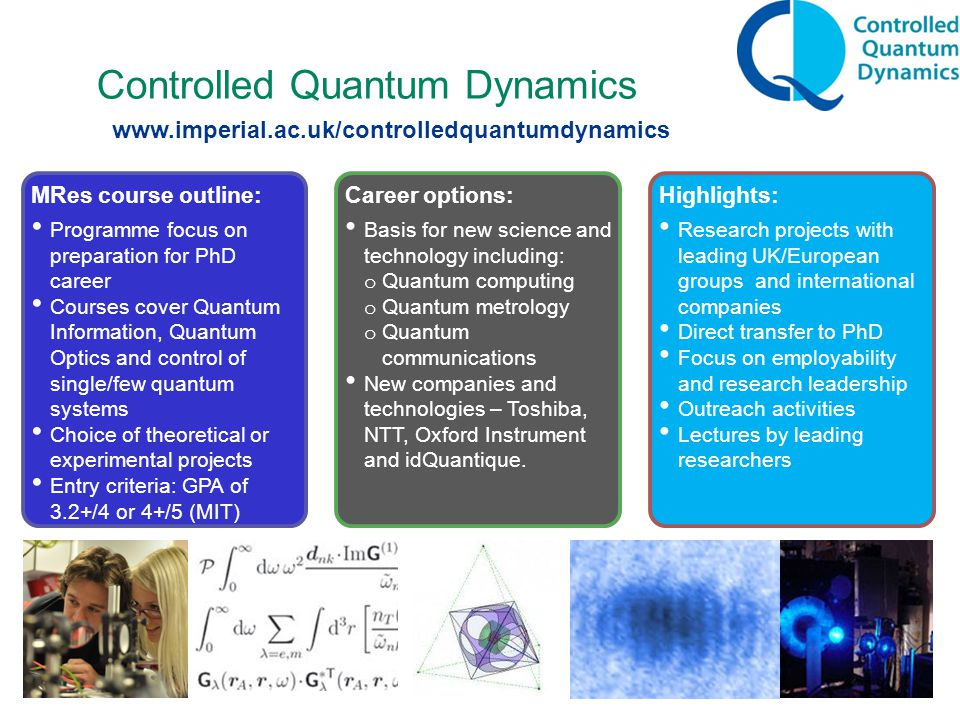 Controlled Quantum Dynamics MRes course outline: Programme focus on preparation for PhD career Courses cover Quantum Information, Quantum Optics and control of single/few quantum systems Choice of theoretical or experimental projects Entry criteria: GPA of 3.2+/4 or 4+/5 (MIT) Career options: Basis for new science and technology including: o Quantum computing o Quantum metrology o Quantum communications New companies and technologies – Toshiba, NTT, Oxford Instrument and idQuantique.