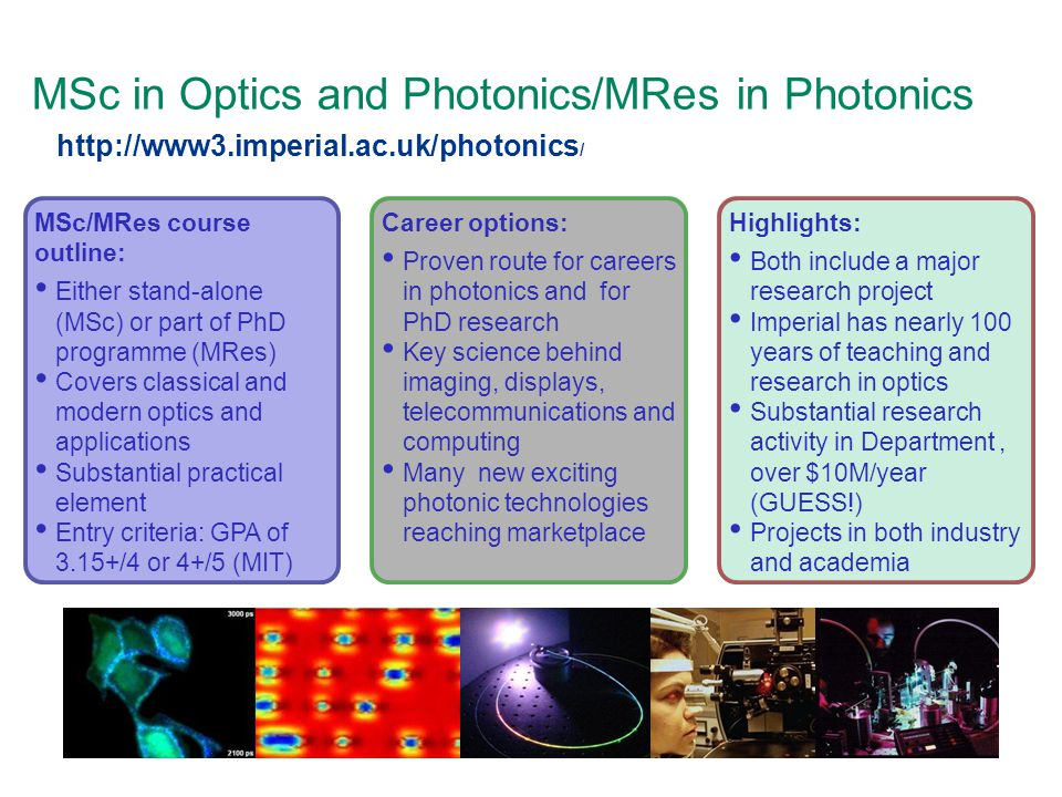 MSc in Optics and Photonics/MRes in Photonics MSc/MRes course outline: Either stand-alone (MSc) or part of PhD programme (MRes) Covers classical and modern optics and applications Substantial practical element Entry criteria: GPA of 3.15+/4 or 4+/5 (MIT) Career options: Proven route for careers in photonics and for PhD research Key science behind imaging, displays, telecommunications and computing Many new exciting photonic technologies reaching marketplace Highlights: Both include a major research project Imperial has nearly 100 years of teaching and research in optics Substantial research activity in Department, over $10M/year (GUESS!) Projects in both industry and academia http://www3.imperial.ac.uk/photonics /