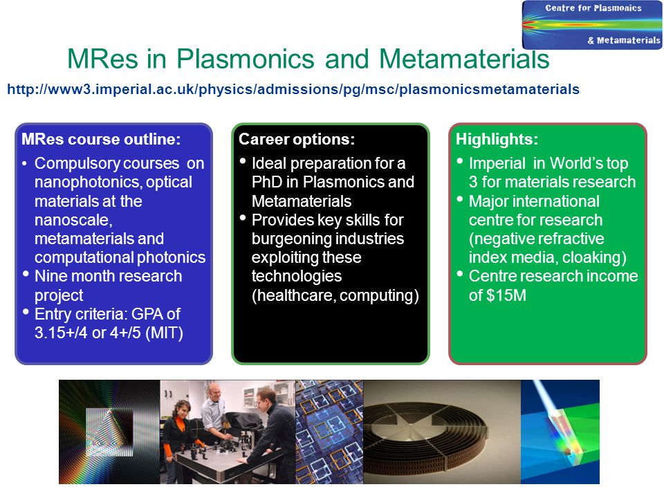 MRes in Plasmonics and Metamaterials MRes course outline: Compulsory courses on nanophotonics, optical materials at the nanoscale, metamaterials and computational photonics Nine month research project Entry criteria: GPA of 3.15+/4 or 4+/5 (MIT) Highlights: Imperial in World's top 3 for materials research Major international centre for research (negative refractive index media, cloaking) Centre research income of $15M Career options: Ideal preparation for a PhD in Plasmonics and Metamaterials Provides key skills for burgeoning industries exploiting these technologies (healthcare, computing) http://www3.imperial.ac.uk/physics/admissions/pg/msc/plasmonicsmetamaterials
