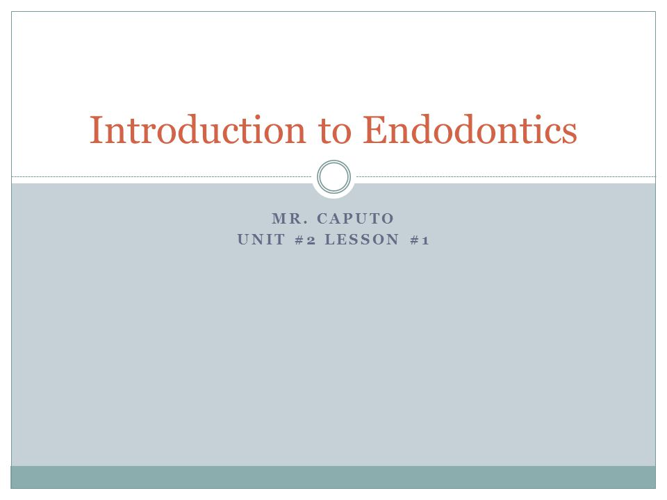 MR. CAPUTO UNIT #2 LESSON #1 Introduction to Endodontics