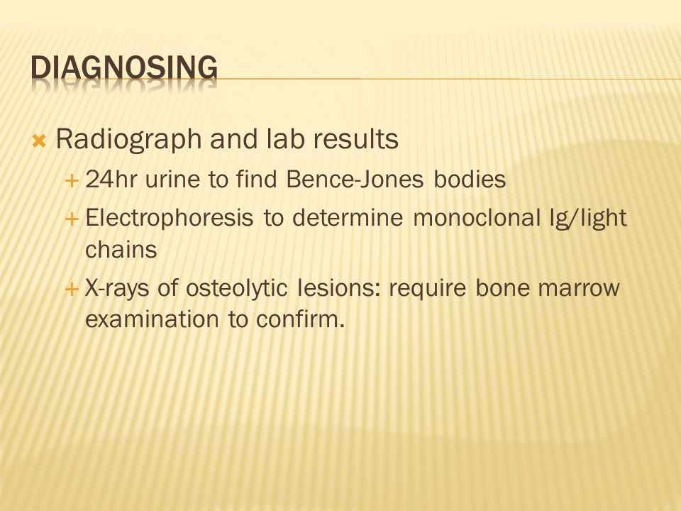  Radiograph and lab results  24hr urine to find Bence-Jones bodies  Electrophoresis to determine monoclonal Ig/light chains  X-rays of osteolytic lesions: require bone marrow examination to confirm.