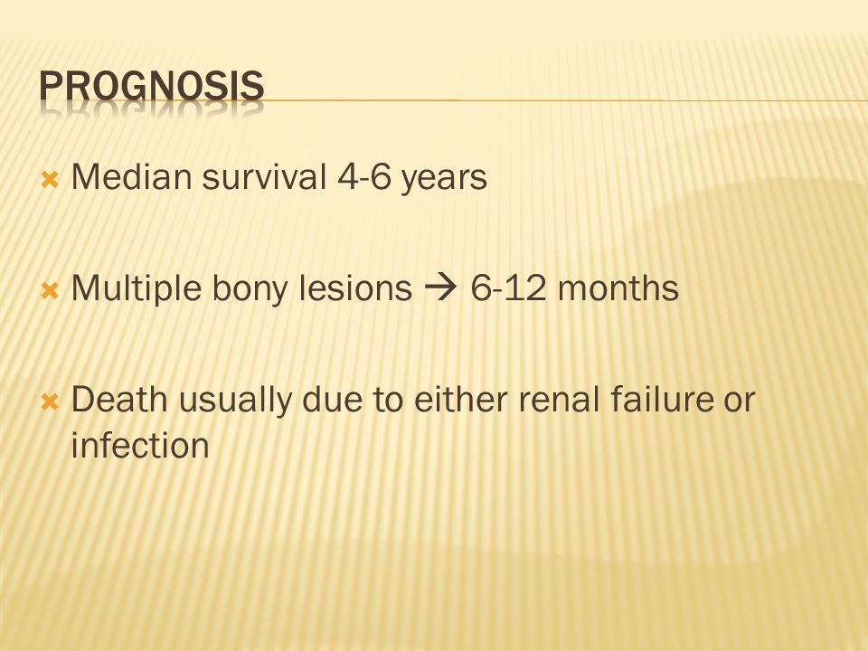  Median survival 4-6 years  Multiple bony lesions  6-12 months  Death usually due to either renal failure or infection
