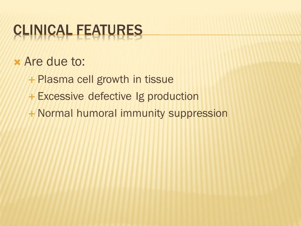  Are due to:  Plasma cell growth in tissue  Excessive defective Ig production  Normal humoral immunity suppression