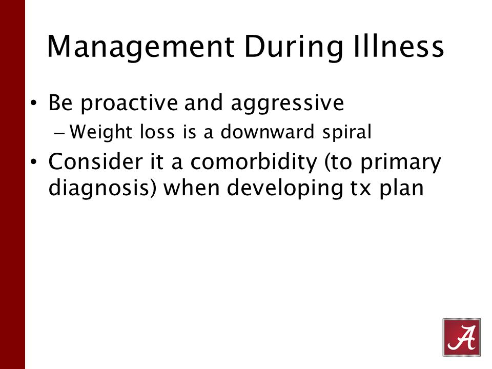 Management During Illness Be proactive and aggressive – Weight loss is a downward spiral Consider it a comorbidity (to primary diagnosis) when developing tx plan