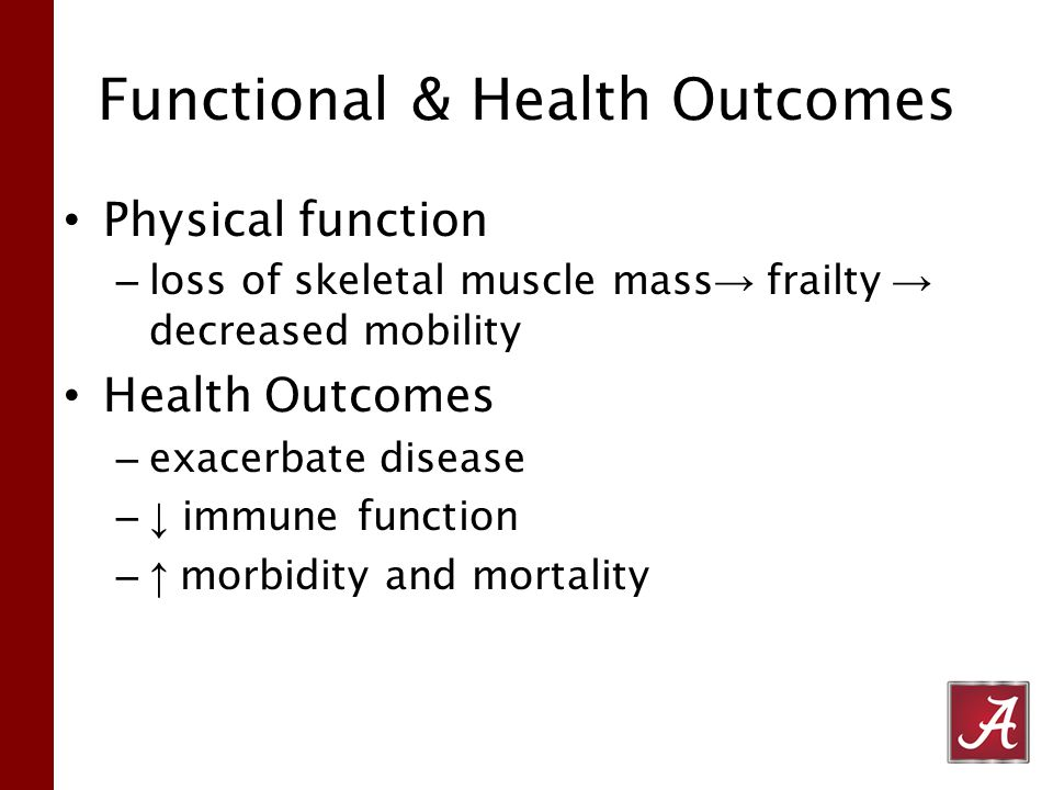 Functional & Health Outcomes Physical function – loss of skeletal muscle mass → frailty → decreased mobility Health Outcomes – exacerbate disease –↓ immune function – ↑ morbidity and mortality