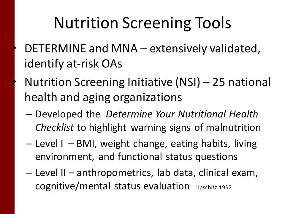Nutrition Screening Tools DETERMINE and MNA – extensively validated, identify at-risk OAs Nutrition Screening Initiative (NSI) – 25 national health and aging organizations – Developed the Determine Your Nutritional Health Checklist to highlight warning signs of malnutrition – Level I – BMI, weight change, eating habits, living environment, and functional status questions – Level II – anthropometrics, lab data, clinical exam, cognitive/mental status evaluation Lipschitz 1992