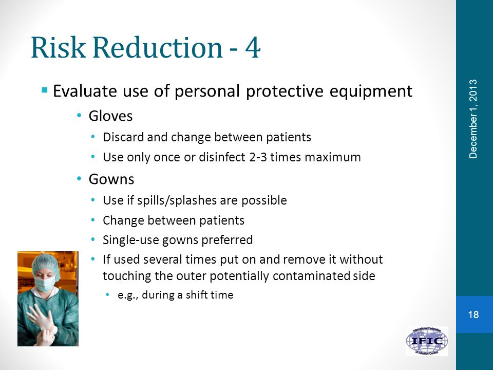 Risk Reduction - 4  Evaluate use of personal protective equipment Gloves Discard and change between patients Use only once or disinfect 2-3 times max