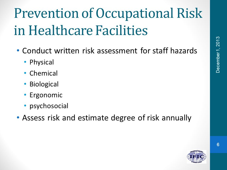 Prevention of Occupational Risk in Healthcare Facilities Conduct written risk assessment for staff hazards Physical Chemical Biological Ergonomic psychosocial Assess risk and estimate degree of risk annually December 1, 2013 6