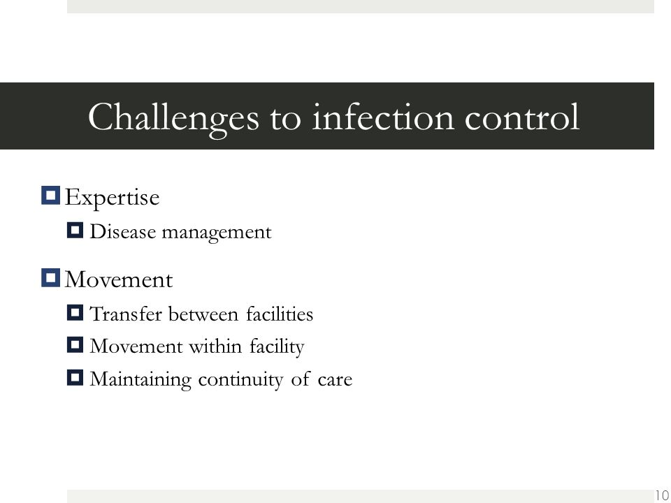 Challenges to infection control  Expertise  Disease management  Movement  Transfer between facilities  Movement within facility  Maintaining continuity of care 10