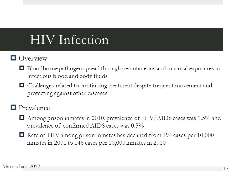 HIV Infection  Overview  Bloodborne pathogen spread through percutaneous and mucosal exposures to infectious blood and body fluids  Challenges related to continuing treatment despite frequent movement and protecting against other diseases  Prevalence  Among prison inmates in 2010, prevalence of HIV/AIDS cases was 1.5% and prevalence of confirmed AIDS cases was 0.5%  Rate of HIV among prison inmates has declined from 194 cases per 10,000 inmates in 2001 to 146 cases per 10,000 inmates in 2010 Maruschak, 2012 19