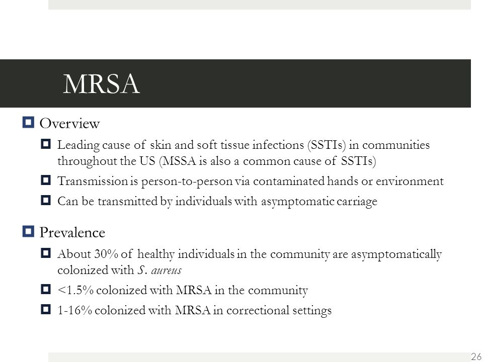 MRSA  Overview  Leading cause of skin and soft tissue infections (SSTIs) in communities throughout the US (MSSA is also a common cause of SSTIs)  Transmission is person-to-person via contaminated hands or environment  Can be transmitted by individuals with asymptomatic carriage  Prevalence  About 30% of healthy individuals in the community are asymptomatically colonized with S.