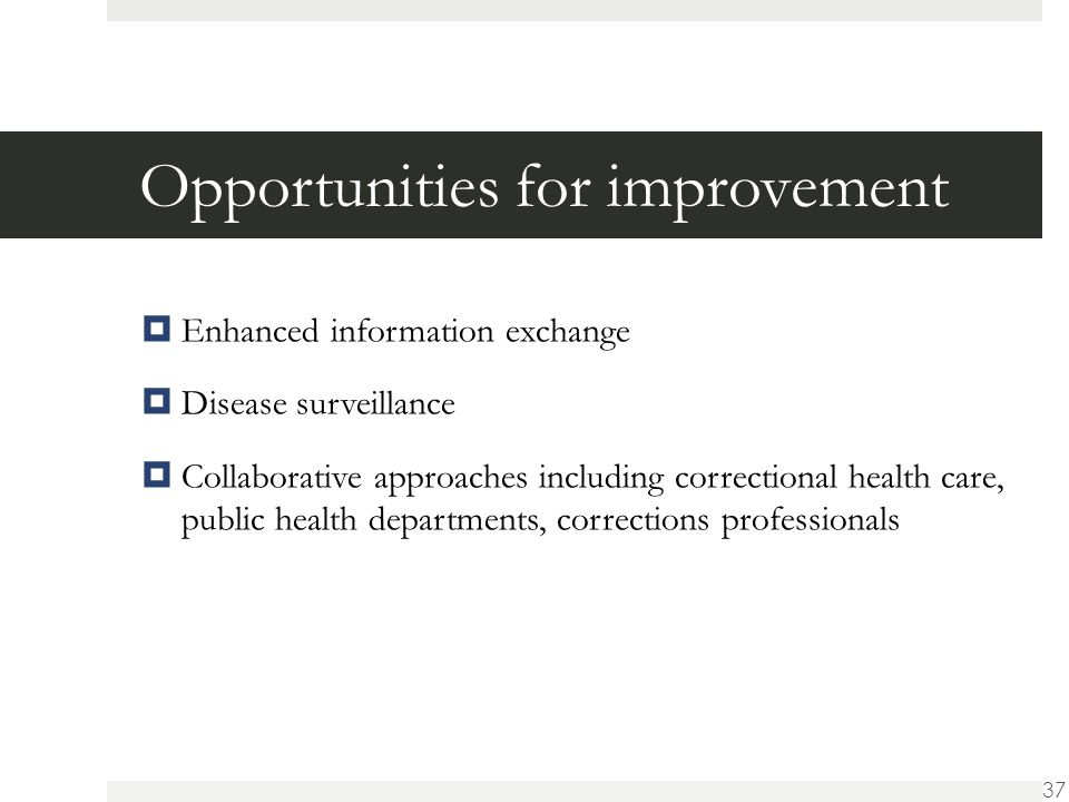 Opportunities for improvement  Enhanced information exchange  Disease surveillance  Collaborative approaches including correctional health care, public health departments, corrections professionals 37