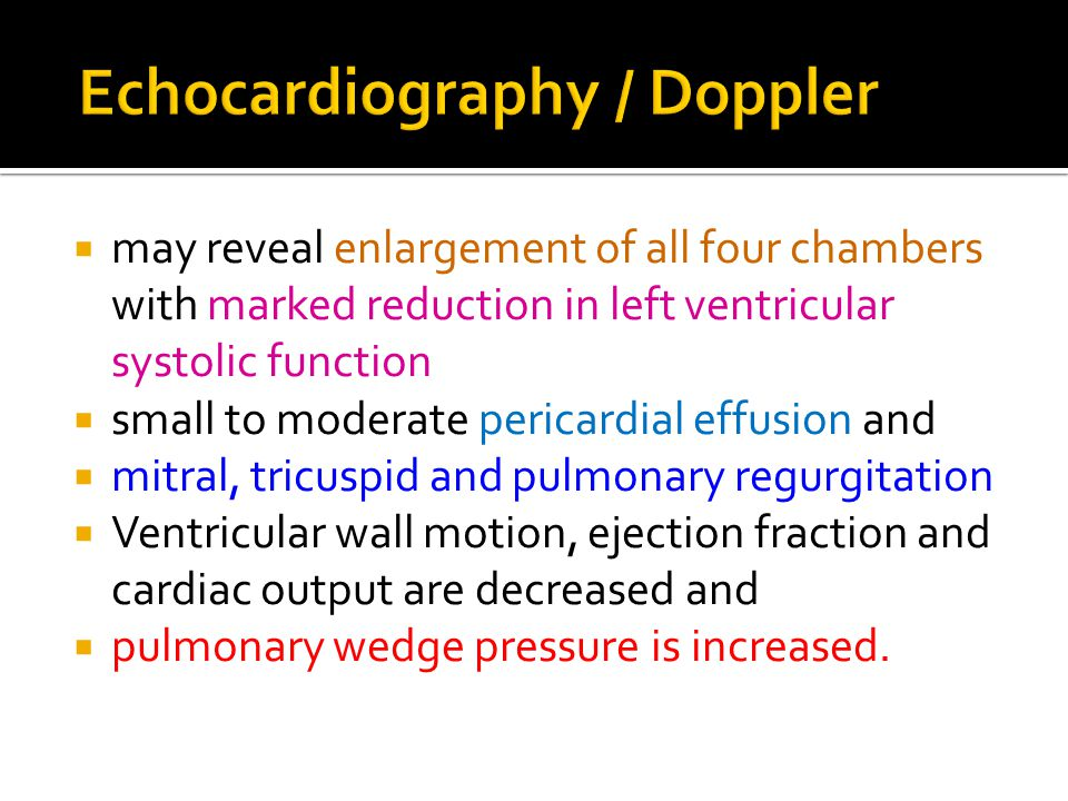  may reveal enlargement of all four chambers with marked reduction in left ventricular systolic function  small to moderate pericardial effusion and  mitral, tricuspid and pulmonary regurgitation  Ventricular wall motion, ejection fraction and cardiac output are decreased and  pulmonary wedge pressure is increased.