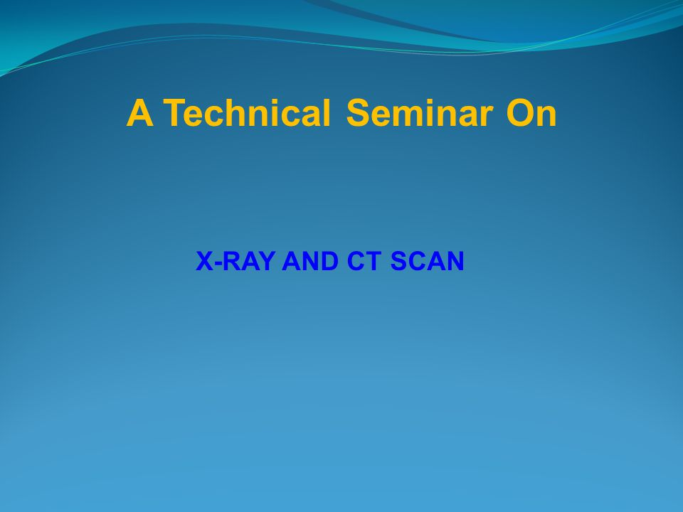 X-RAY AND CT SCAN A Technical Seminar On