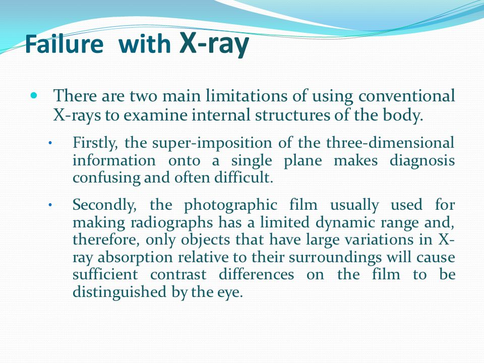 Failure with X-ray There are two main limitations of using conventional X-rays to examine internal structures of the body. Firstly, the super-impositi