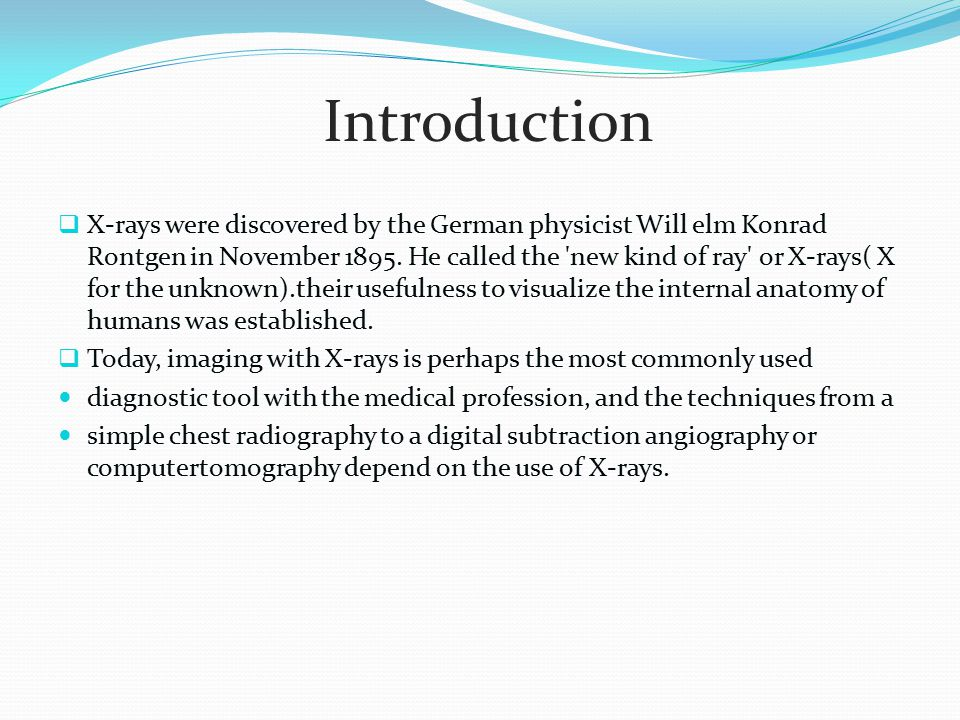 X-rays were discovered by the German physicist Will elm Konrad Rontgen in November 1895. He called the 'new kind of ray' or X-rays( X for the unknow