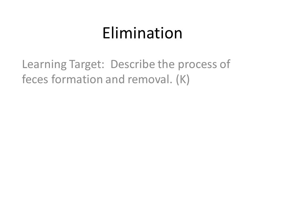 Elimination Learning Target: Describe the process of feces formation and removal. (K)