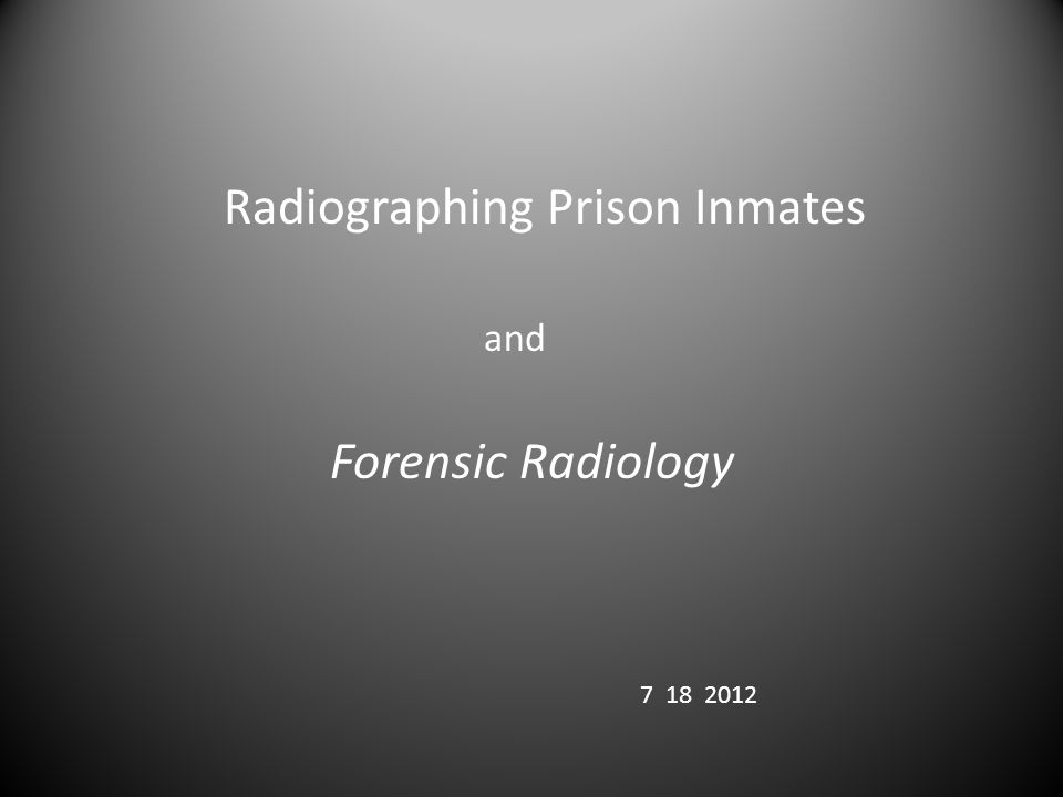 Radiographing Prison Inmates and Forensic Radiology 7 18 2012