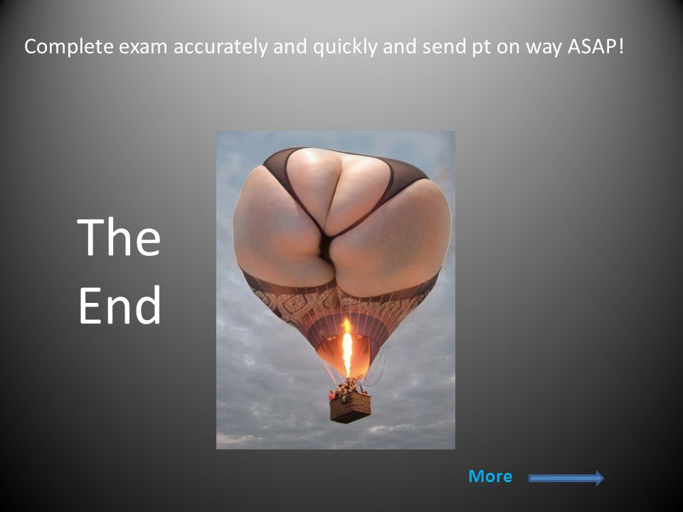 The End More Complete exam accurately and quickly and send pt on way ASAP!