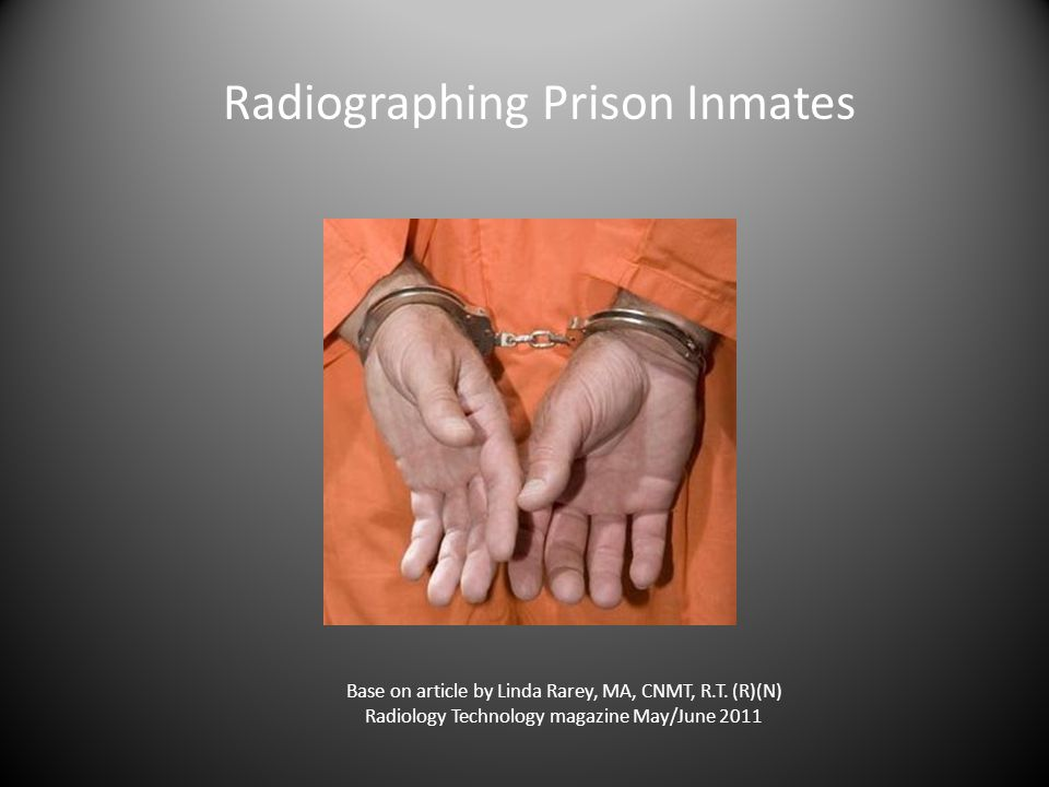 Radiographing Prison Inmates Base on article by Linda Rarey, MA, CNMT, R.T.