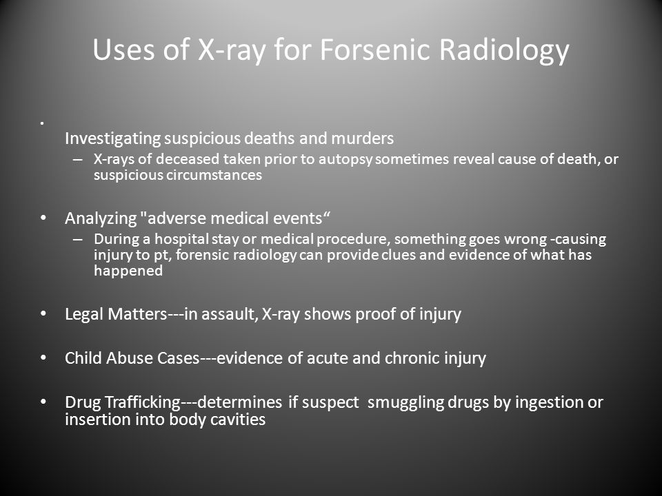 Uses of X-ray for Forsenic Radiology Investigating suspicious deaths and murders – X-rays of deceased taken prior to autopsy sometimes reveal cause of death, or suspicious circumstances Analyzing adverse medical events – During a hospital stay or medical procedure, something goes wrong -causing injury to pt, forensic radiology can provide clues and evidence of what has happened Legal Matters---in assault, X-ray shows proof of injury Child Abuse Cases---evidence of acute and chronic injury Drug Trafficking---determines if suspect smuggling drugs by ingestion or insertion into body cavities