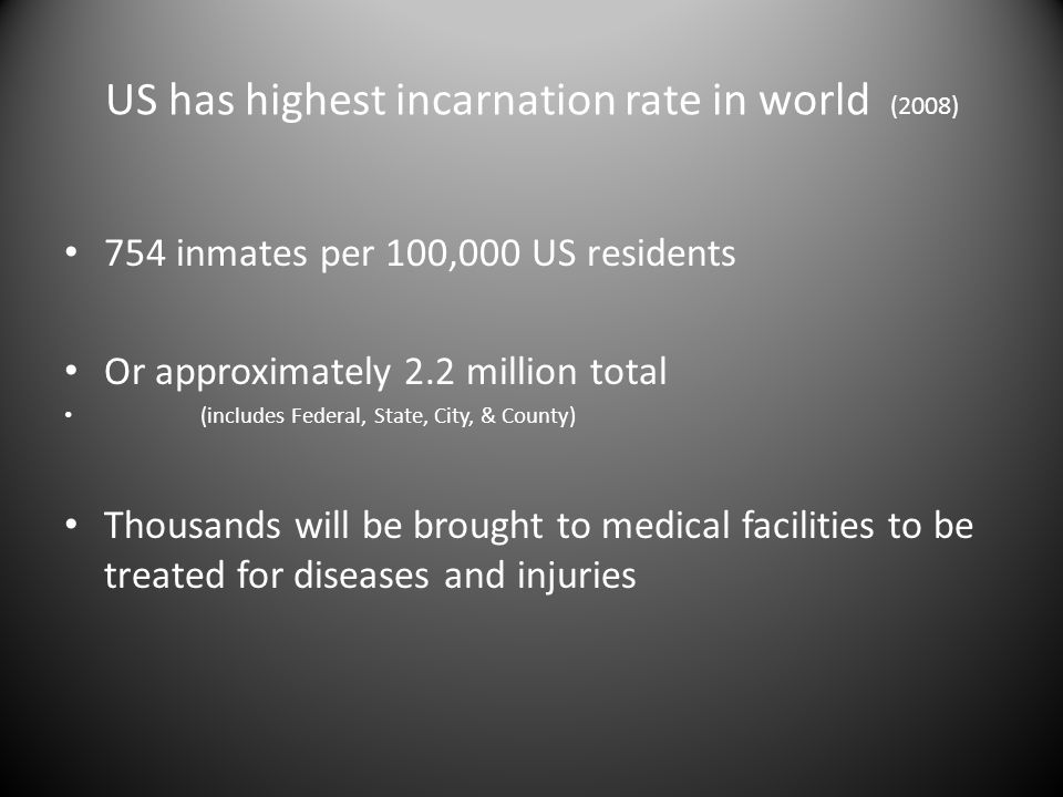 US has highest incarnation rate in world (2008) 754 inmates per 100,000 US residents Or approximately 2.2 million total (includes Federal, State, City, & County) Thousands will be brought to medical facilities to be treated for diseases and injuries