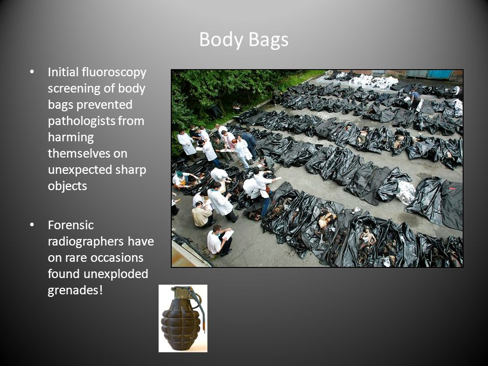 Body Bags Initial fluoroscopy screening of body bags prevented pathologists from harming themselves on unexpected sharp objects Forensic radiographers have on rare occasions found unexploded grenades!