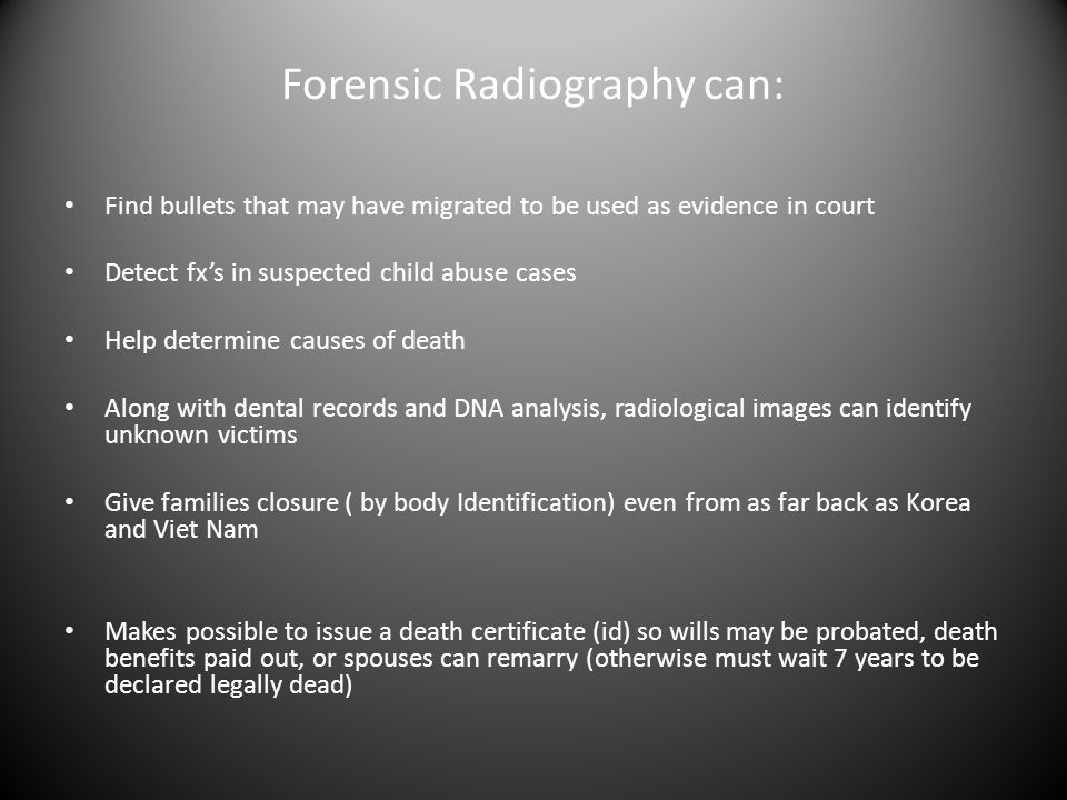Forensic Radiography can: Find bullets that may have migrated to be used as evidence in court Detect fx's in suspected child abuse cases Help determine causes of death Along with dental records and DNA analysis, radiological images can identify unknown victims Give families closure ( by body Identification) even from as far back as Korea and Viet Nam Makes possible to issue a death certificate (id) so wills may be probated, death benefits paid out, or spouses can remarry (otherwise must wait 7 years to be declared legally dead)