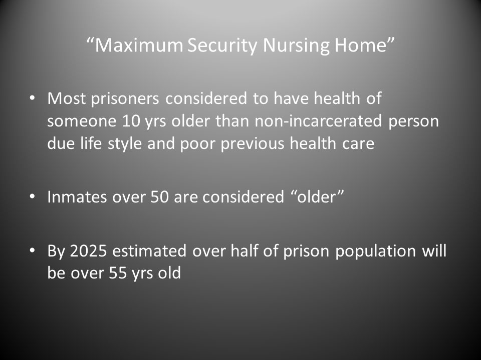 Maximum Security Nursing Home Most prisoners considered to have health of someone 10 yrs older than non-incarcerated person due life style and poor previous health care Inmates over 50 are considered older By 2025 estimated over half of prison population will be over 55 yrs old