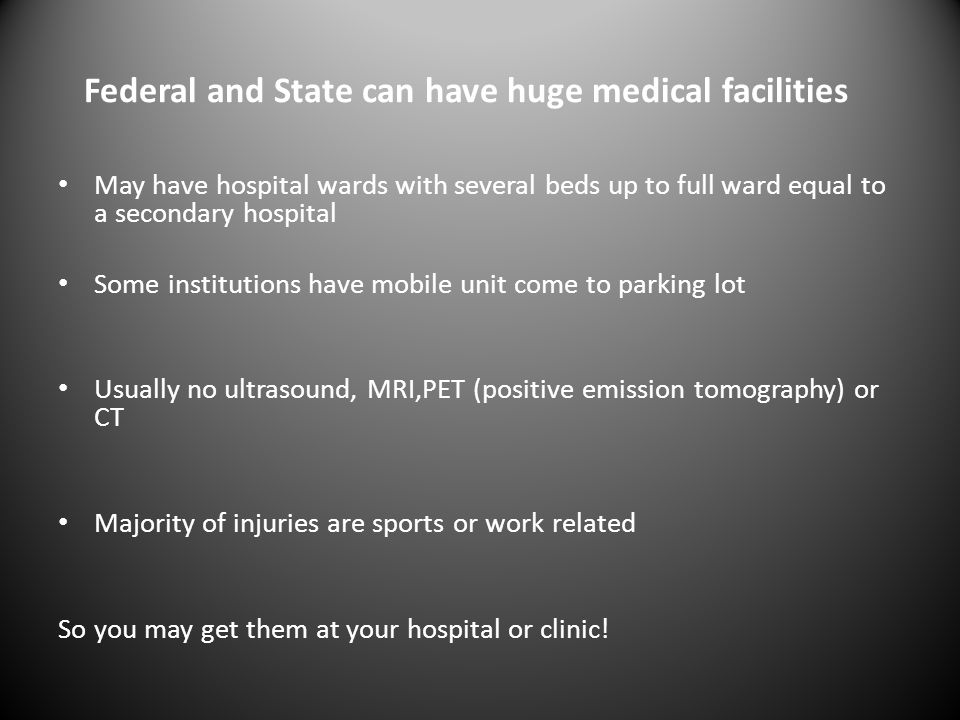 Federal and State can have huge medical facilities May have hospital wards with several beds up to full ward equal to a secondary hospital Some institutions have mobile unit come to parking lot Usually no ultrasound, MRI,PET (positive emission tomography) or CT Majority of injuries are sports or work related So you may get them at your hospital or clinic!