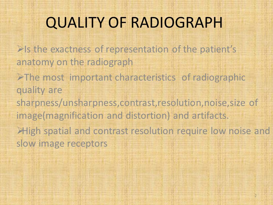 QUALITY OF RADIOGRAPH  Is the exactness of representation of the patient's anatomy on the radiograph  The most important characteristics of radiographic quality are sharpness/unsharpness,contrast,resolution,noise,size of image(magnification and distortion) and artifacts.