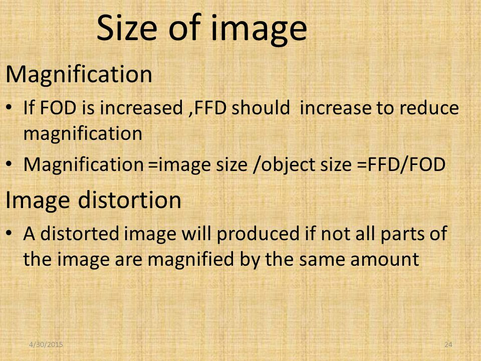 Size of image Magnification If FOD is increased,FFD should increase to reduce magnification Magnification =image size /object size =FFD/FOD Image distortion A distorted image will produced if not all parts of the image are magnified by the same amount 4/30/201524