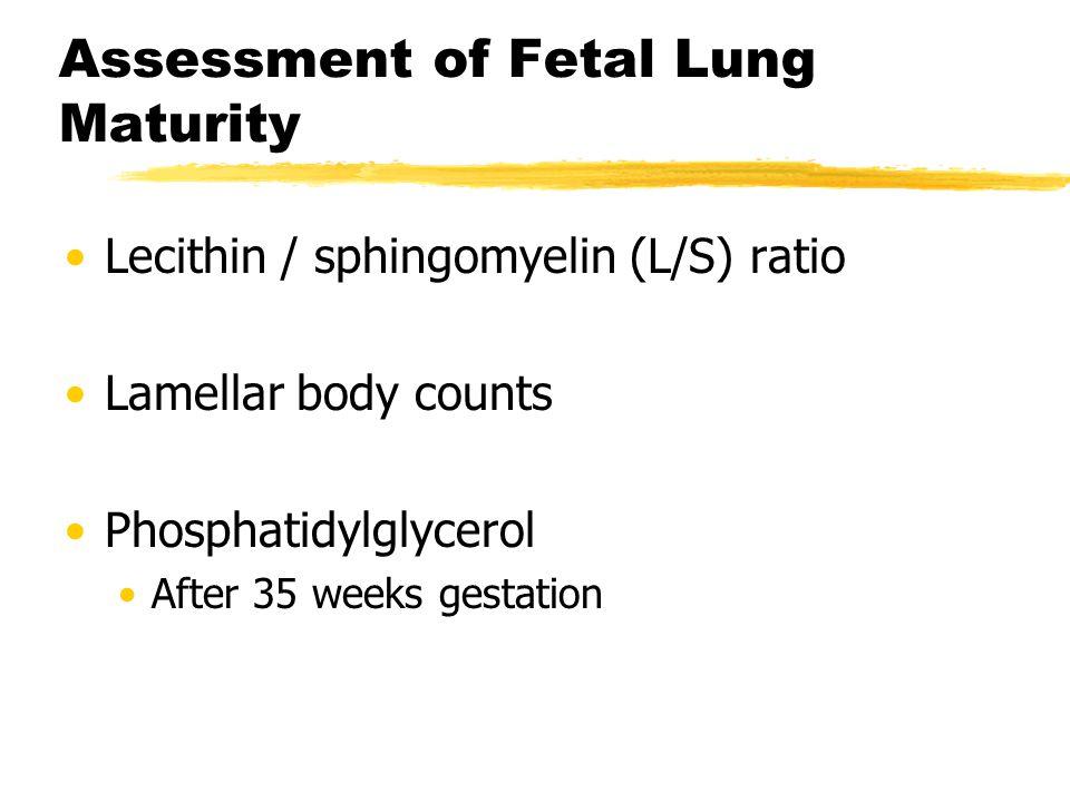 Assessment of Fetal Lung Maturity Lecithin / sphingomyelin (L/S) ratio Lamellar body counts Phosphatidylglycerol After 35 weeks gestation