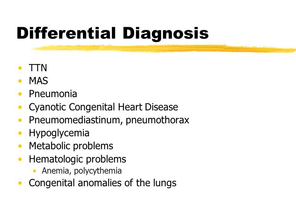 Differential Diagnosis TTN MAS Pneumonia Cyanotic Congenital Heart Disease Pneumomediastinum, pneumothorax Hypoglycemia Metabolic problems Hematologic