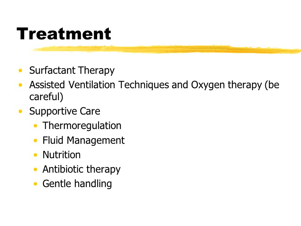 Treatment Surfactant Therapy Assisted Ventilation Techniques and Oxygen therapy (be careful) Supportive Care Thermoregulation Fluid Management Nutriti