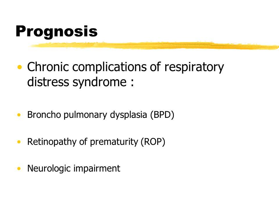 Prognosis Chronic complications of respiratory distress syndrome : Broncho pulmonary dysplasia (BPD) Retinopathy of prematurity (ROP) Neurologic impai