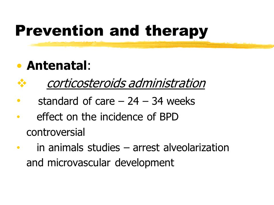 Prevention and therapy Antenatal:  corticosteroids administration standard of care – 24 – 34 weeks effect on the incidence of BPD controversial in an