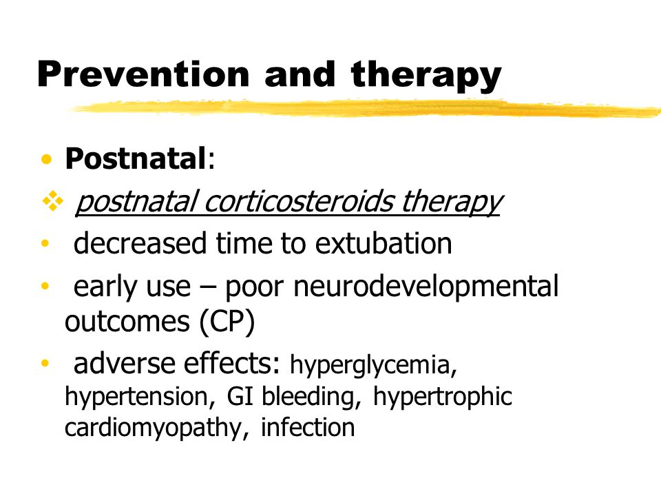 Prevention and therapy Postnatal:  postnatal corticosteroids therapy decreased time to extubation early use – poor neurodevelopmental outcomes (CP) a