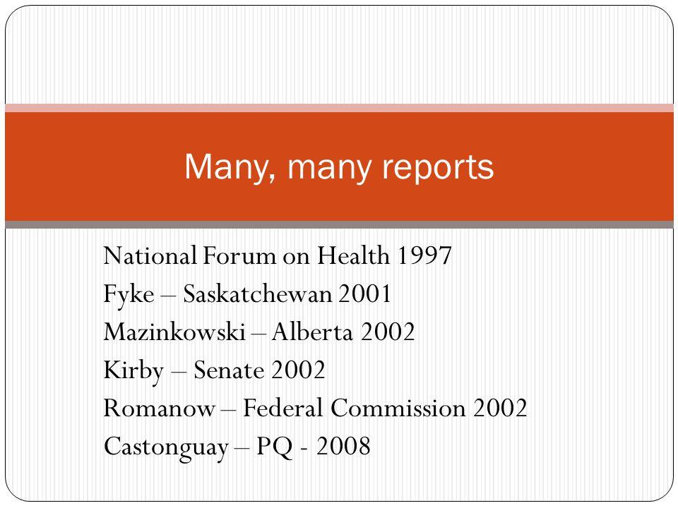 National Forum on Health 1997 Fyke – Saskatchewan 2001 Mazinkowski – Alberta 2002 Kirby – Senate 2002 Romanow – Federal Commission 2002 Castonguay – PQ - 2008 Many, many reports