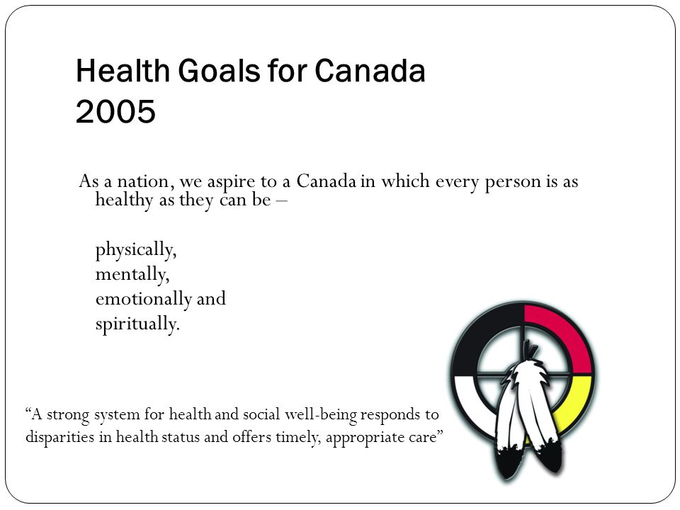 Health Goals for Canada 2005 As a nation, we aspire to a Canada in which every person is as healthy as they can be – physically, mentally, emotionally and spiritually.