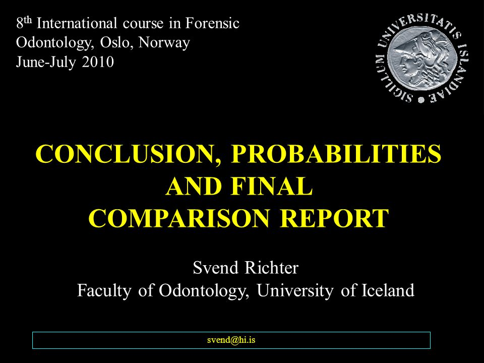 Svend Richter Faculty of Odontology, University of Iceland CONCLUSION, PROBABILITIES AND FINAL COMPARISON REPORT svend@hi.is 8 th International course