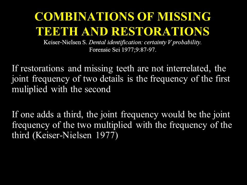 If restorations and missing teeth are not interrelated, the joint frequency of two details is the frequency of the first muliplied with the second If one adds a third, the joint frequency would be the joint frequency of the two multiplied with the frequency of the third (Keiser-Nielsen 1977) COMBINATIONS OF MISSING TEETH AND RESTORATIONS Keiser-Nielsen S.