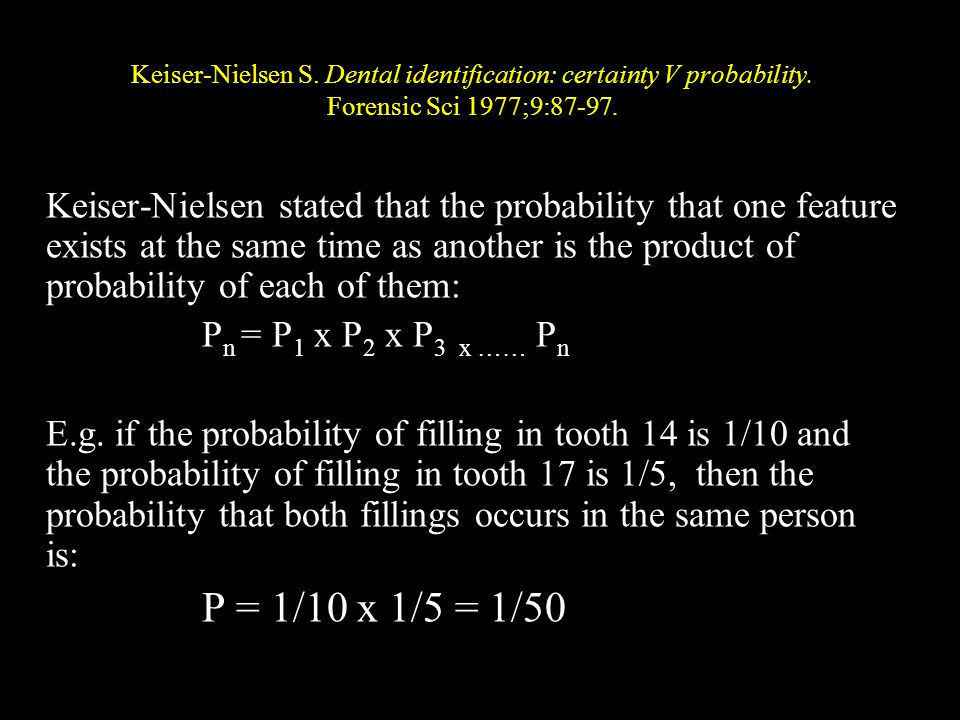 Keiser-Nielsen S. Dental identification: certainty V probability. Forensic Sci 1977;9:87-97. Keiser-Nielsen stated that the probability that one featu