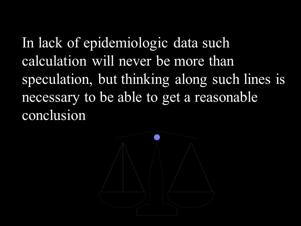 In lack of epidemiologic data such calculation will never be more than speculation, but thinking along such lines is necessary to be able to get a reasonable conclusion