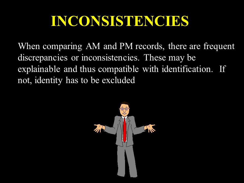 INCONSISTENCIES When comparing AM and PM records, there are frequent discrepancies or inconsistencies. These may be explainable and thus compatible wi