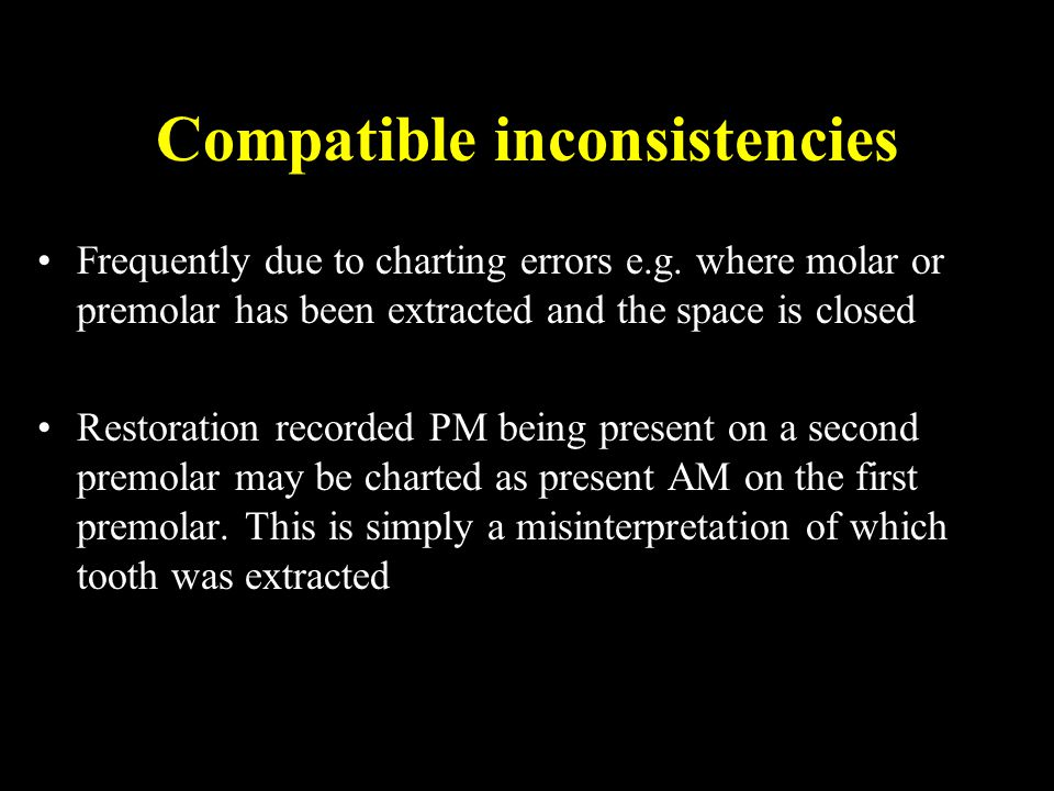 Compatible inconsistencies Frequently due to charting errors e.g. where molar or premolar has been extracted and the space is closed Restoration recor