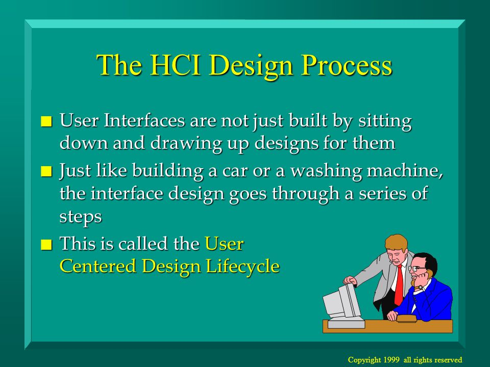 Copyright 1999 all rights reserved The HCI Design Process n The User Centered Design Lifecycle –specifies the steps a team needs to go through to design and evaluate a user interface –provides management control over the design n A KEY point of the process is –The USER needs to be consulted again and again to see if we have the design RIGHT