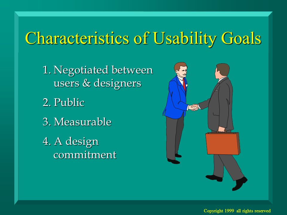 Copyright 1999 all rights reserved Characteristics of Usability Goals 1.Negotiated between users & designers 2.
