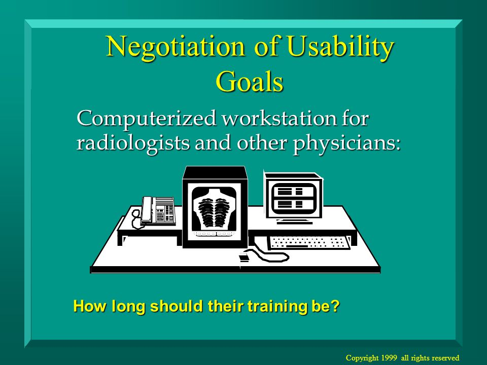 Copyright 1999 all rights reserved Negotiation of Usability Goals Computerized workstation for radiologists and other physicians: How long should their training be